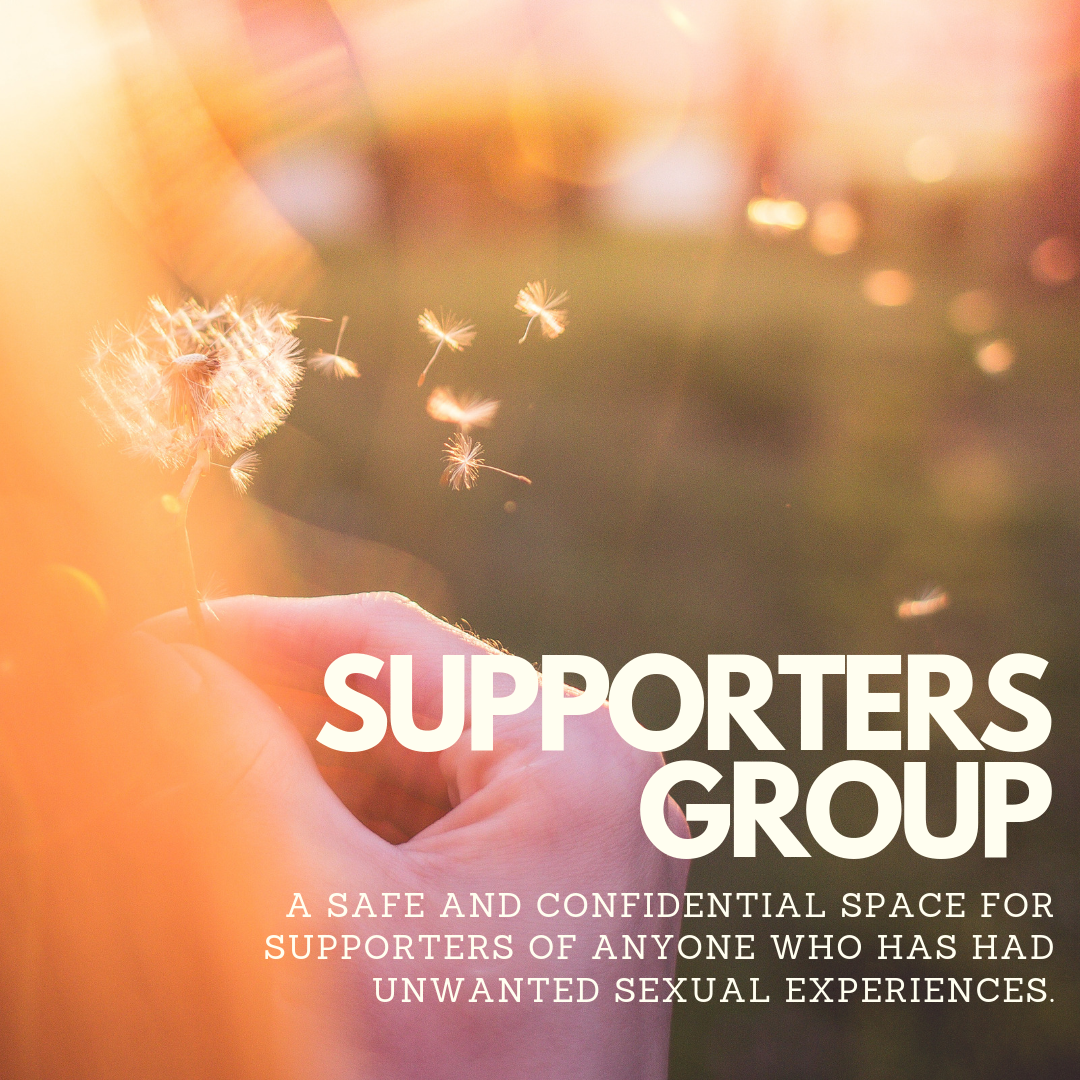 Supporters Group: A safe and confidential space for supporters of anyone who has had unwanted sexual experiences.
