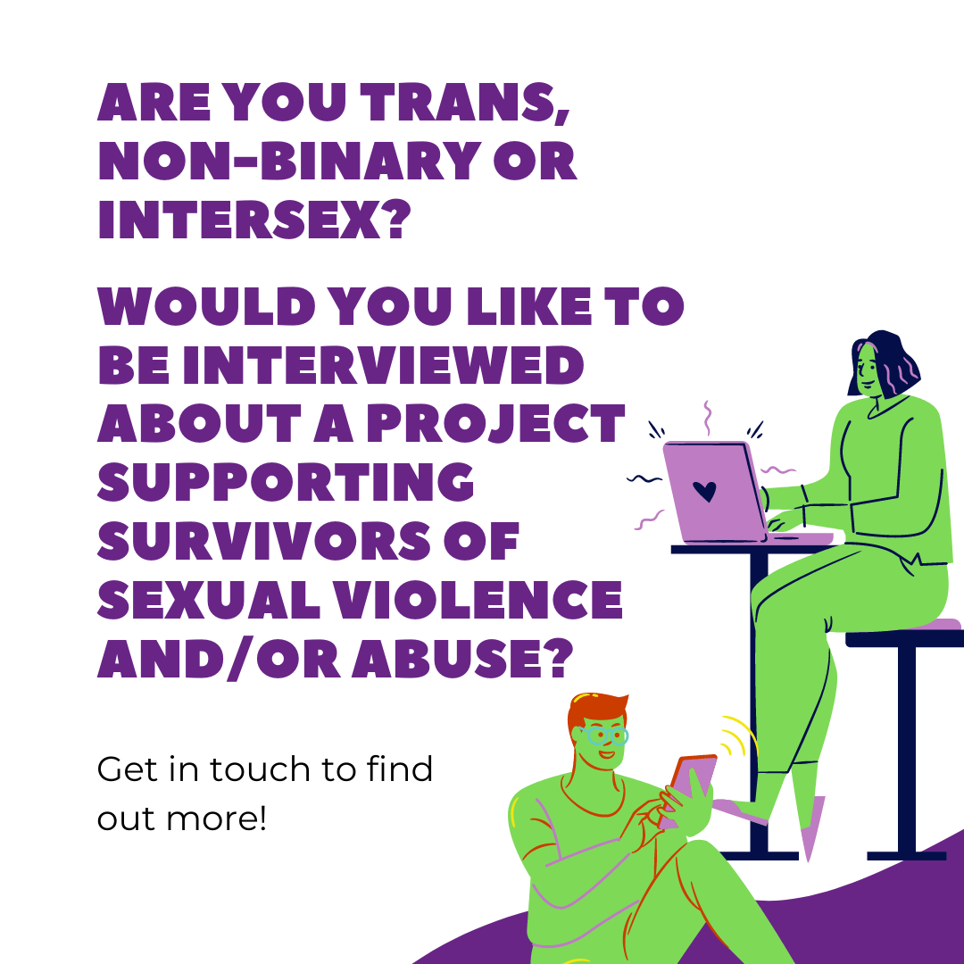 are you trans, non-binary or intersex? would you like to be interviewed about a project supporting survivors of sexual violence and/or abuse? Get in touch to find out more!