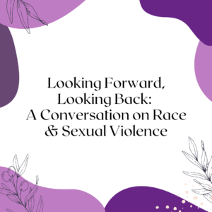 Looking Forward, Looking Back: A Conversation on Race & Sexual Violence