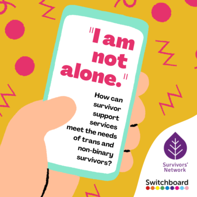 """Cartoon illustration of a white skin hand holding a light blue phone with a white screen. The phone screen features large pink text that reads, """"I am not alone."""" and smaller black text that reads, """"How can survivor support services meet the needs of trans and non-binary survivors?"""". Cartoon displayed on a yellow background, and surrounded by pink doodled circles, zigzags and loops. Bottom RHS corner features a white fold displaying the Survivors' Network and Switchboard logos."""